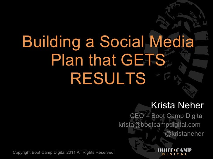 Building a Social Media Plan that GETS RESULTS Krista Neher CEO – Boot Camp Digital [email_address] @kristaneher Copyright...