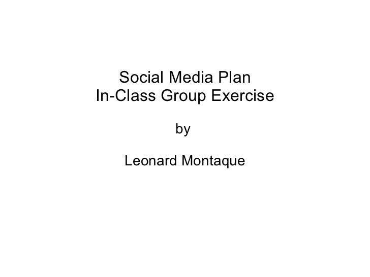 Social Media Plan In-Class Group Exercise by  Leonard Montaque