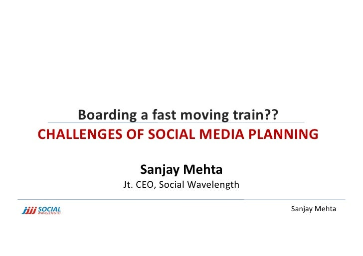 Boarding a fast moving train?? <br />CHALLENGES OF SOCIAL MEDIA PLANNING <br />Sanjay Mehta<br />Jt. CEO, Social Wavelengt...