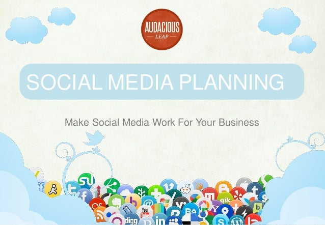 SOCIAL MEDIA PLANNING Make Social Media Work For Your Business  www.audaciousleap.com  office@audaciousleap.com