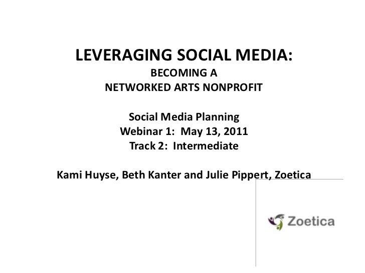 LEVERAGING SOCIAL MEDIA: <br />BECOMING A NETWORKED ARTS NONPROFIT<br />Social Media PlanningWebinar 1:  May 13, 2011<br /...