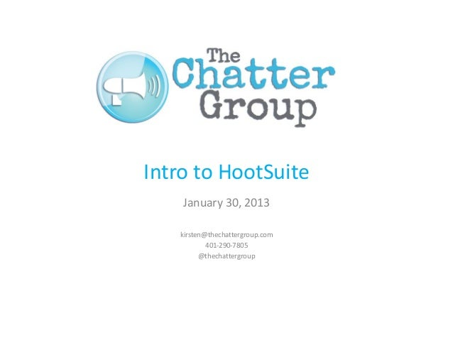 Intro to HootSuite    January 30, 2013   kirsten@thechattergroup.com           401-290-7805         @thechattergroup