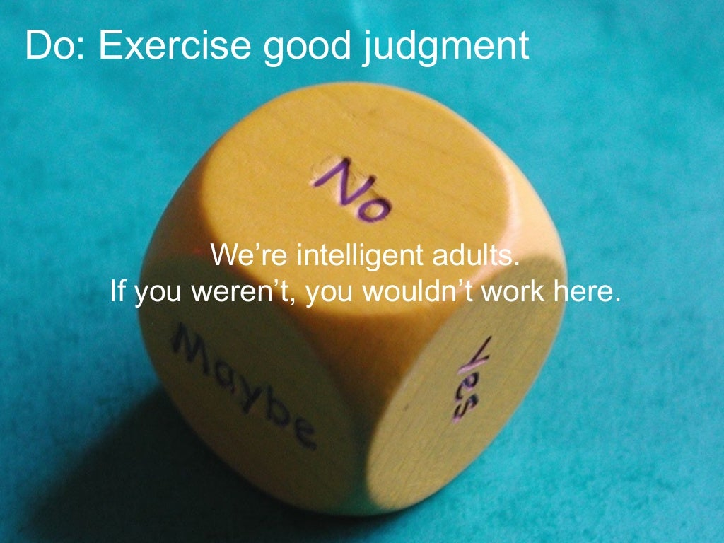 Do: Exercise good judgment We're