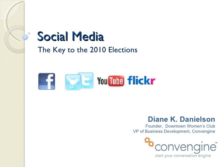 Social Media The Key to the 2010 Elections Diane K. Danielson Founder,  Downtown Women's Club VP of Business Development, ...