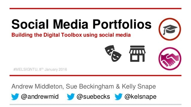 Social Media Portfolios Building the Digital Toolbox using social media Andrew Middleton, Sue Beckingham & Kelly Snape @an...