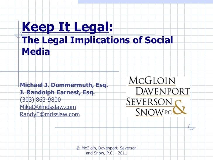 Keep It Legal :  The Legal Implications of Social Media Michael J. Dommermuth, Esq. J. Randolph Earnest, Esq. (303) 863-98...