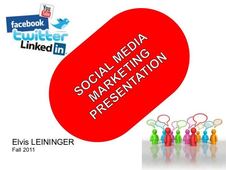 SOCIAL MEDIA MARKETING PRESENTATION Elvis LEININGER Fall 2011