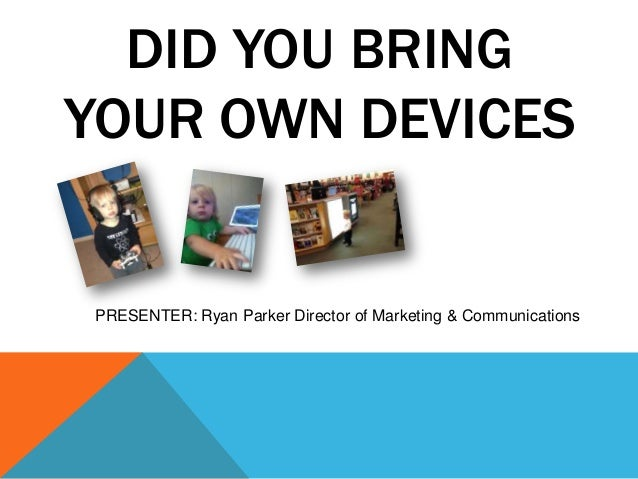 DID YOU BRINGYOUR OWN DEVICESPRESENTER: Ryan Parker Director of Marketing & Communications