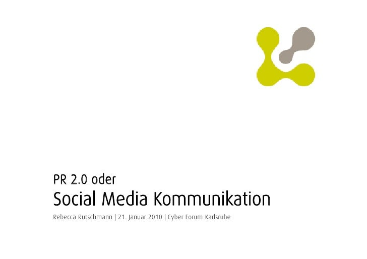 PR 2.0 oder Social Media Kommunikation Rebecca Rutschmann | 21. Januar 2010 | Cyber Forum Karlsruhe
