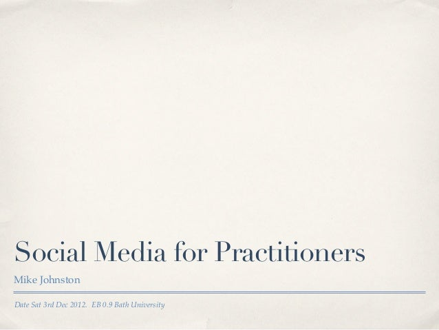 Social Media for PractitionersMike JohnstonDate Sat 3rd Dec 2012. EB 0.9 Bath University