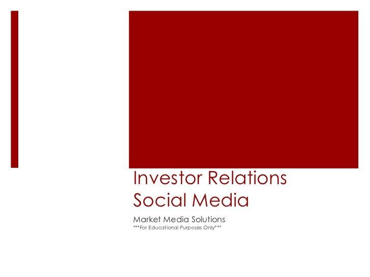 Investor Relations Social Media<br />Market Media Solutions<br />***For Educational Purposes Only***<br />