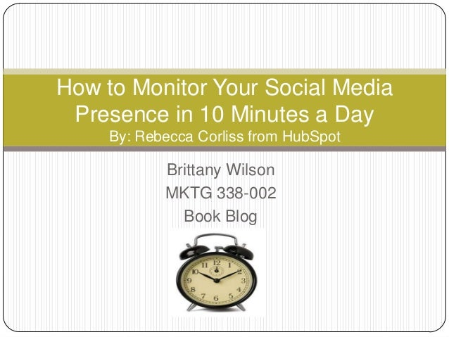 How to Monitor Your Social Media Presence in 10 Minutes a Day     By: Rebecca Corliss from HubSpot            Brittany Wil...