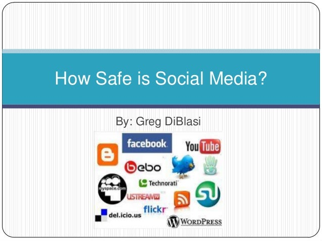 How Safe is Social Media?       By: Greg DiBlasi
