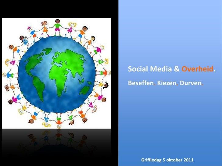 Social Media & Overheid.<br />Beseffen. Kiezen. Durven.<br />Griffiedag 5 oktober 2011<br />