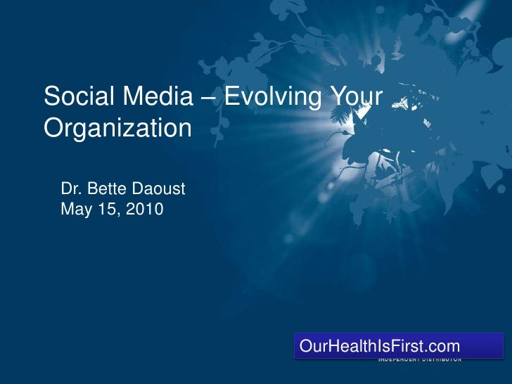 Social Media – Evolving Your Organization <br />Dr. Bette Daoust<br />May 15, 2010<br />OurHealthIsFirst.com<br />