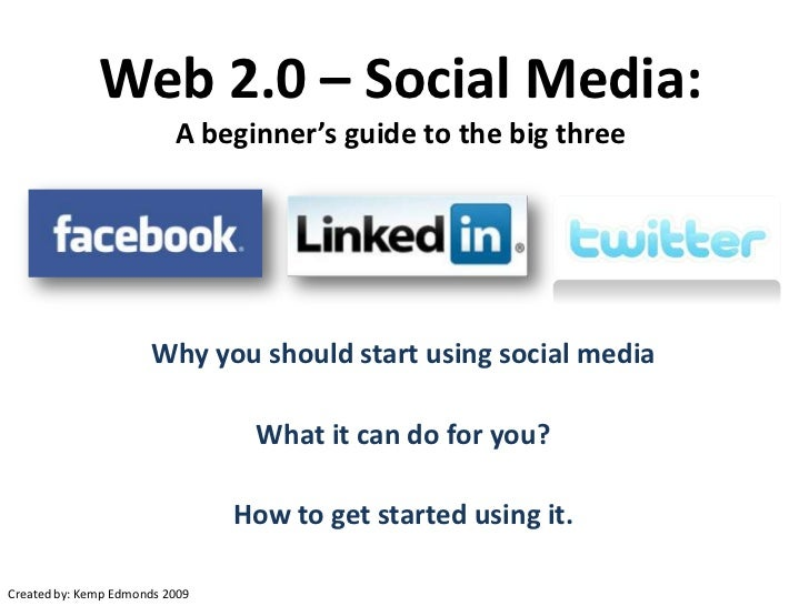 Web 2.0 – Social Media:A beginner's guide to the big three<br />Why you should start using social media<br />What it can d...