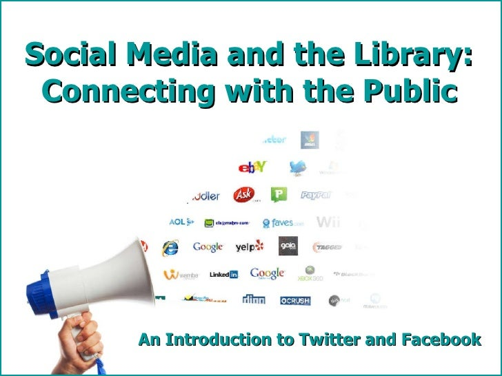 An Introduction to Twitter and Facebook Social Media and the Library: Connecting with the Public