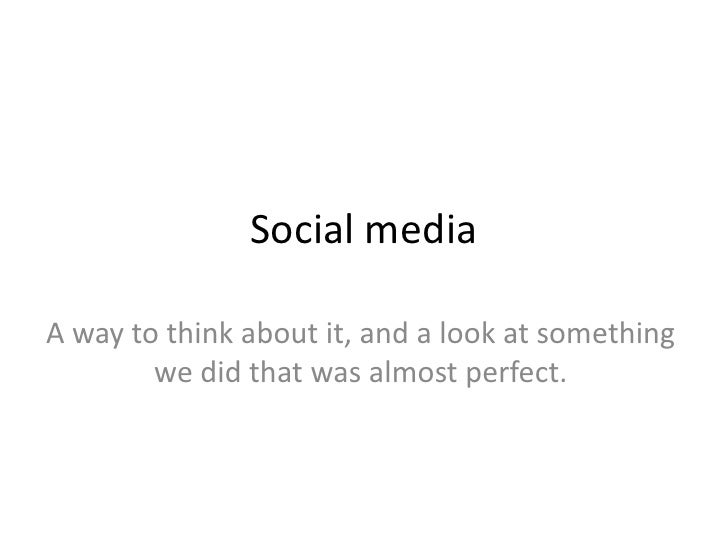 Social media<br />A way to think about it, and a look at something we did that was almost perfect.<br />