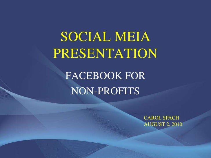 SOCIAL MEDIA PRESENTATION<br />FACEBOOK FOR<br />NON-PROFITS<br />CAROL SPACH<br />AUGUST 2, 2010<br />