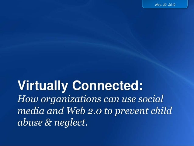 Virtually Connected: How organizations can use social media and Web 2.0 to prevent child abuse & neglect. Nov. 22, 2010