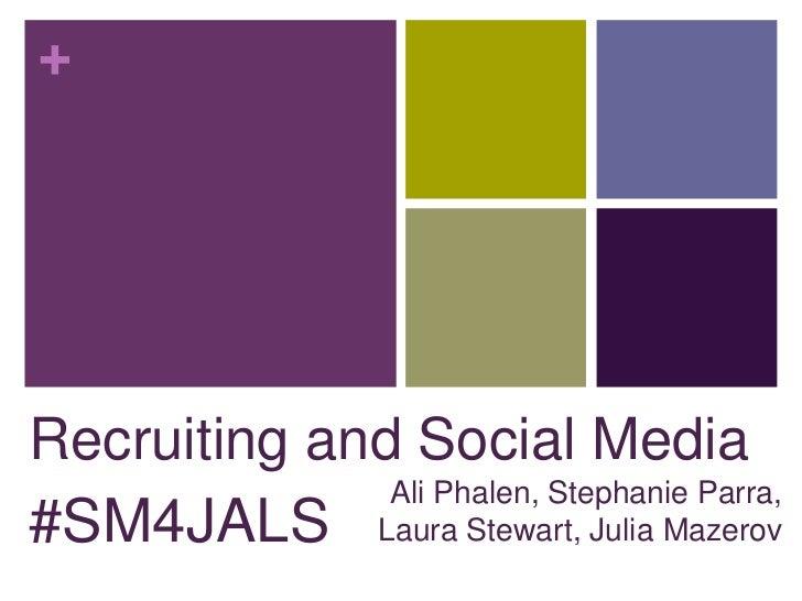 +Recruiting and Social Media              Ali Phalen, Stephanie Parra,#SM4JALS Laura Stewart, Julia Mazerov