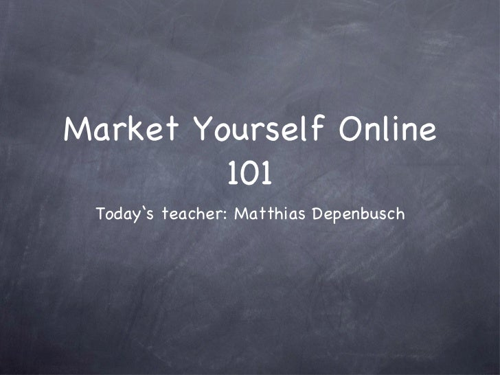 Market Yourself Online 101 <ul><li>Today's teacher: Matthias Depenbusch </li></ul>