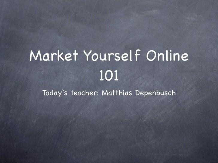 Market Yourself Online         101 Today's teacher: Matthias Depenbusch