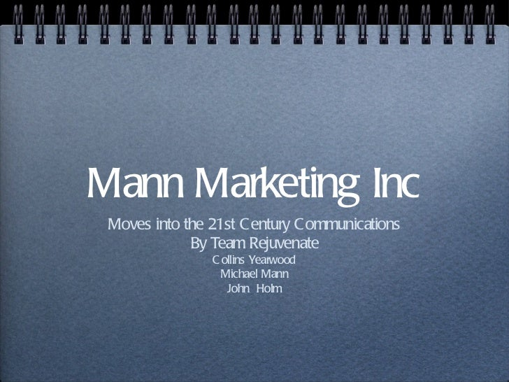 Mann Marketing Inc Moves into the 21st C entury C ommunications             By Team Rejuvenate                C ollins Yea...