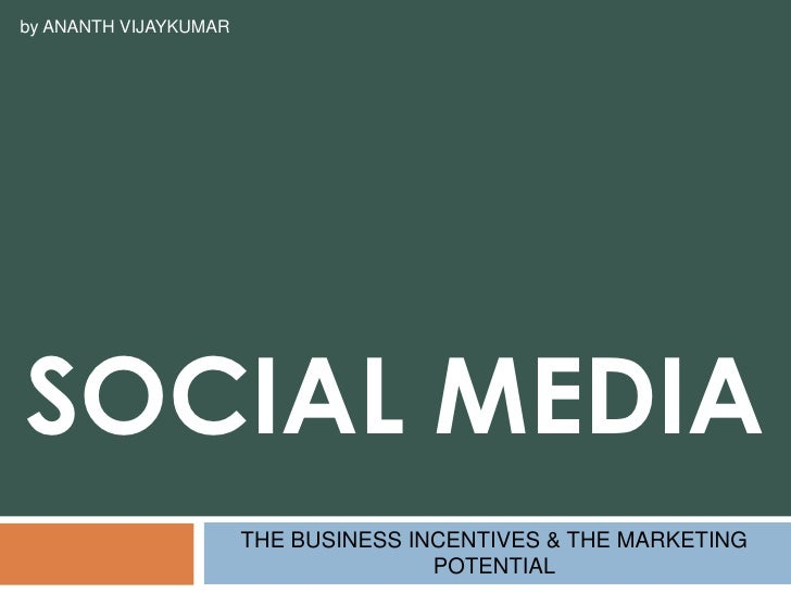 SOCiAL MEDIA<br />THE BUSINESS INCENTIVES & THE MARKETING POTENTIAL<br />by ANANTH VIJAYKUMAR<br />
