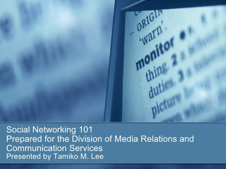 Social Networking 101 Prepared for the Division of Media Relations and Communication Services Presented by Tamiko M. Lee
