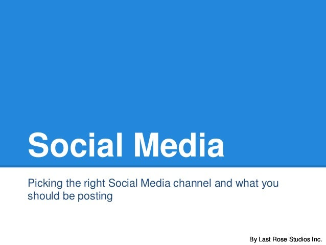 By Last Rose Studios Inc. Social Media Picking the right Social Media channel and what you should be posting By Last Rose ...