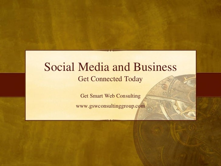 Social Media and Business Get Connected Today Get Smart Web Consulting www.gswconsultinggroup.com