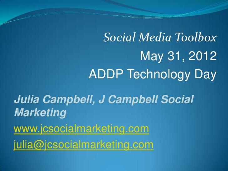 Social Media Toolbox                      May 31, 2012             ADDP Technology DayJulia Campbell, J Campbell SocialMar...
