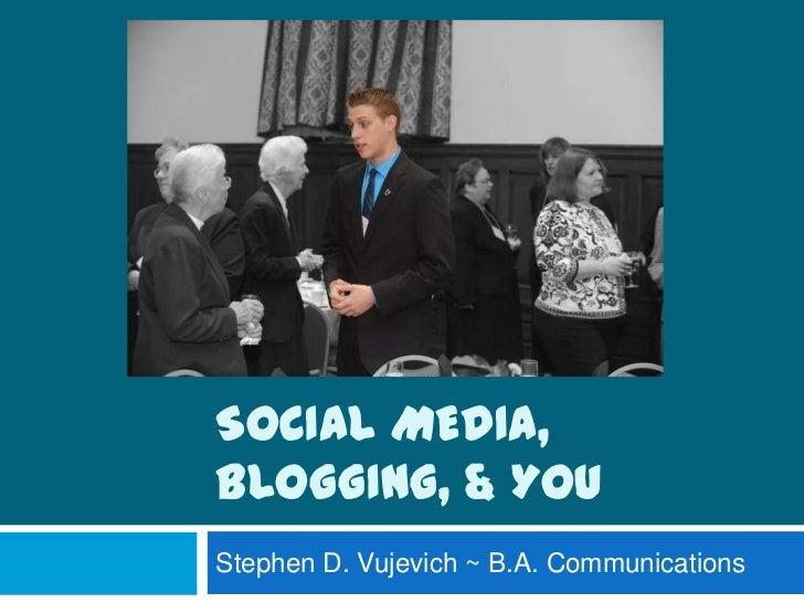 Social Media, Blogging, & You<br />Stephen D. Vujevich ~ B.A. Communications <br />