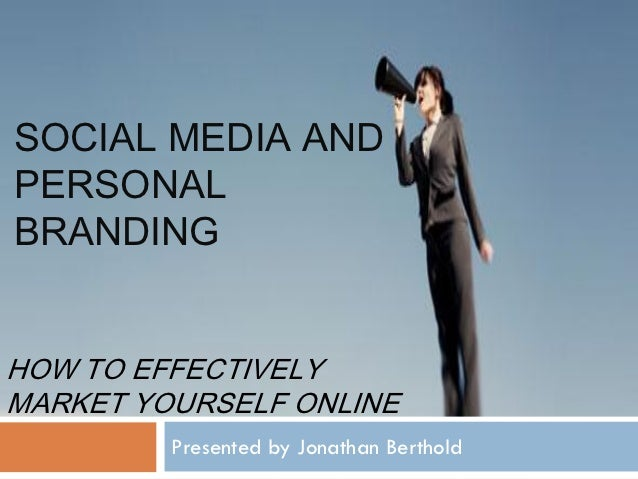 SOCIAL MEDIA ANDPERSONALBRANDINGHOW TO EFFECTIVELYMARKET YOURSELF ONLINE         Presented by Jonathan Berthold