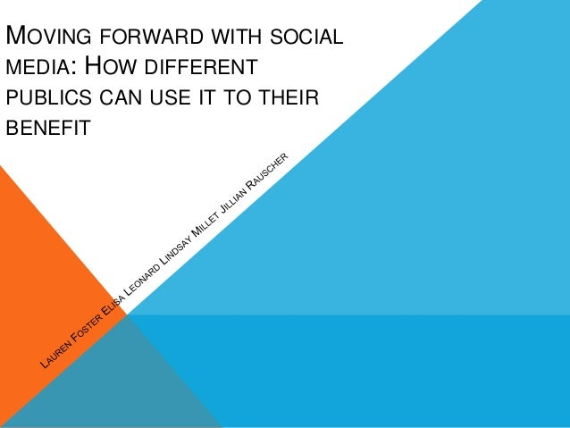 MOVING FORWARD WITH SOCIALMEDIA: HOW DIFFERENTPUBLICS CAN USE IT TO THEIRBENEFIT