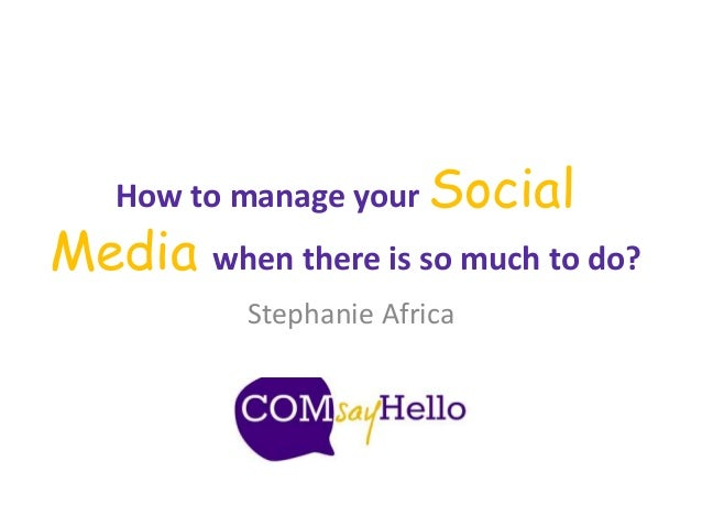 How to manage your Social Media when there is so much to do? Stephanie Africa