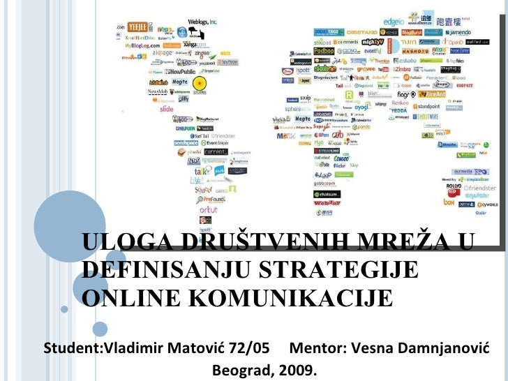 ULOGA DRUŠTVENIH MREŽA U DEFINISANJU STRATEGIJE ONLINE KOMUNIKACIJE           Vladimir Matović 72/05              Beograd,...