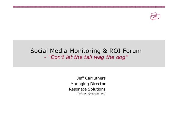 "Social Media Monitoring & ROI Forum    - ""Don't let the tail wag the dog""                  Jeff Carruthers               M..."