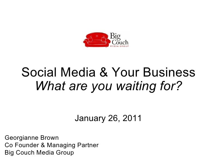 Social Media & Your Business What are you waiting for? January 26, 2011 Georgianne Brown  Co Founder & Managing Partner  B...