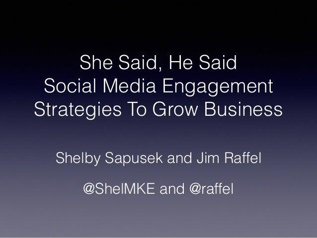 She Said, He Said Social Media Engagement Strategies To Grow Business Shelby Sapusek and Jim Raffel @ShelMKE and @raffel