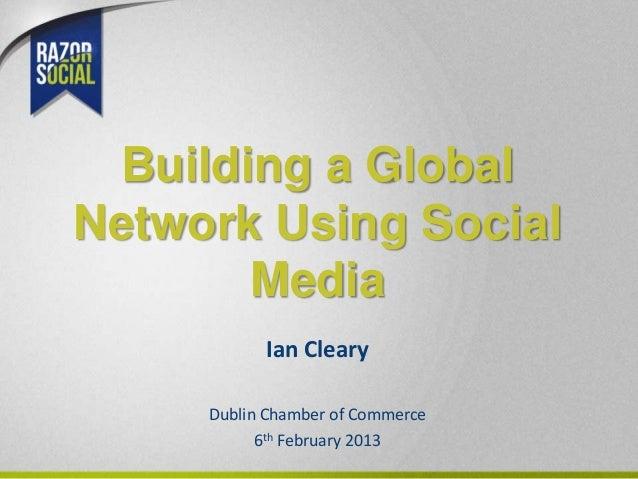 Building a GlobalNetwork Using Social       Media           Ian Cleary     Dublin Chamber of Commerce           6th Februa...