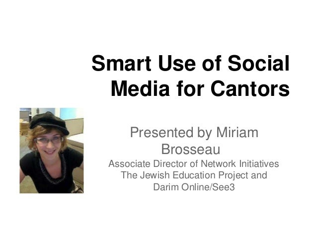 Smart Use of SocialMedia for CantorsPresented by MiriamBrosseauAssociate Director of Network InitiativesThe Jewish Educati...