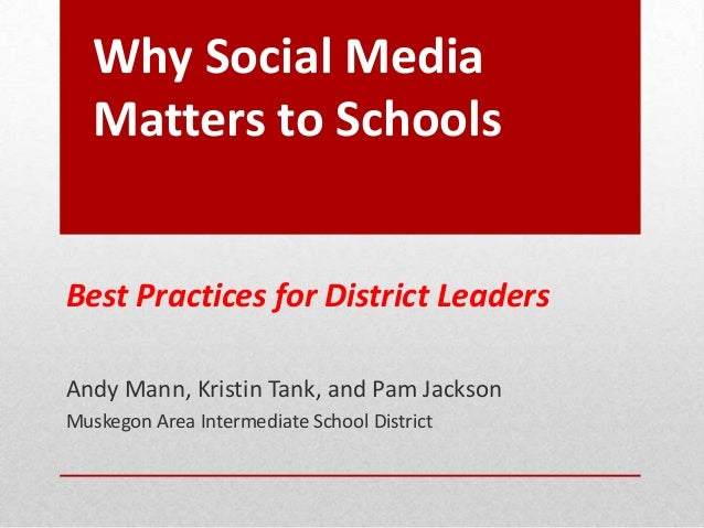Why Social MediaMatters to SchoolsBest Practices for District LeadersAndy Mann, Kristin Tank, and Pam JacksonMuskegon Area...