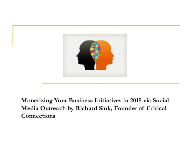 Monetizing Your Business Initiatives in 2015 via Social Media Outreach by Richard Sink, Founder of Critical Connections