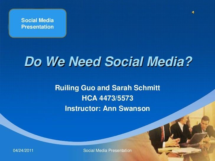 Social Media Presentation<br />Do We Need Social Media?<br />Ruiling Guo and Sarah Schmitt<br />HCA 4473/5573<br />Instruc...