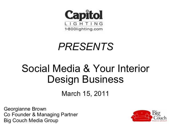 PRESENTS Social Media & Your Interior Design Business March 15, 2011 Georgianne Brown  Co Founder & Managing Partner  Big ...