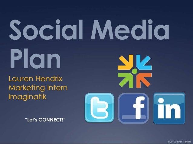 """Social MediaPlanLauren HendrixMarketing InternImaginatik    """"Let's CONNECT!""""                       © 2012 Lauren Hendrix"""