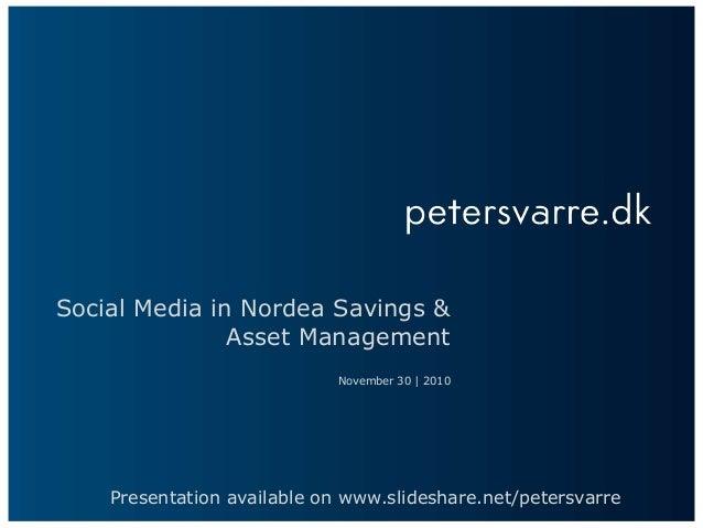 Social Media in Nordea Savings & Asset Management November 30 | 2010 Presentation available on www.slideshare.net/petersva...