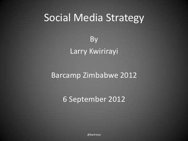 Social Media Strategy           By     Larry Kwirirayi Barcamp Zimbabwe 2012   6 September 2012          @kwirirayi